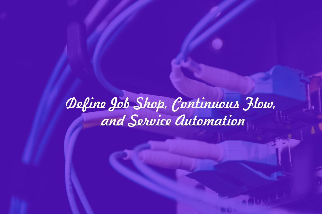 Job Shop, Continuous Flow, and Service Automation